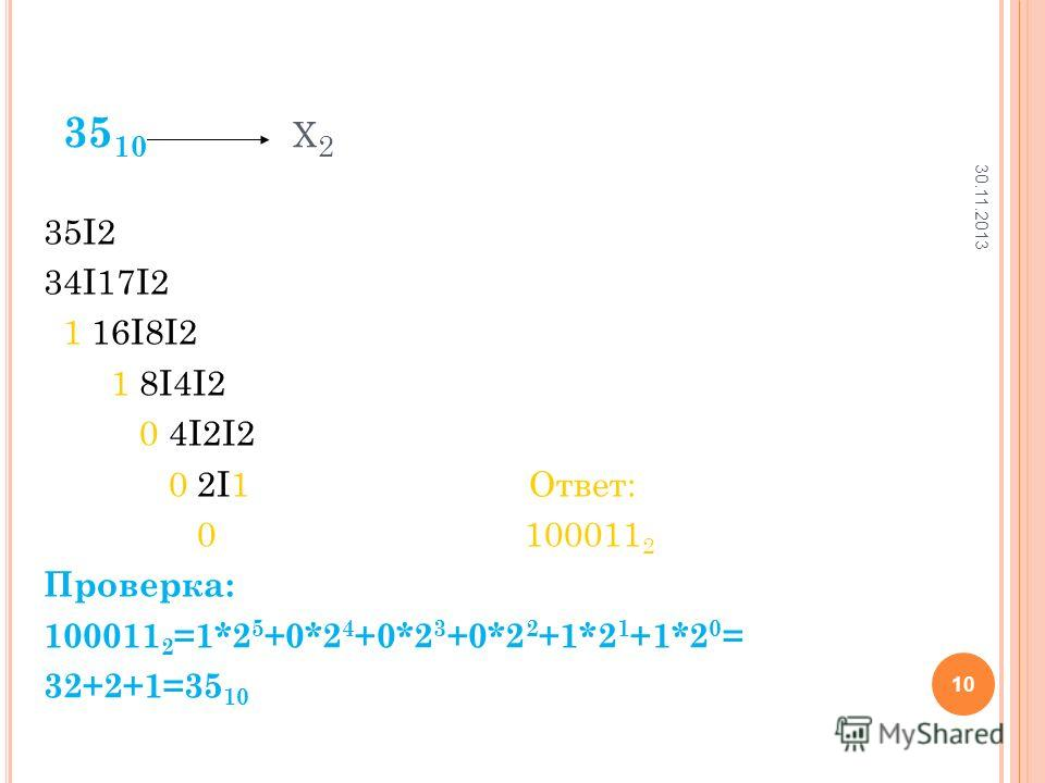 35 10 Х 2 35I2 34I17I2 1 16I8I2 1 8I4I2 0 4I2I2 0 2I1 Ответ: 0 100011 2 Проверка: 100011 2 =1*2 5 +0*2 4 +0*2 3 +0*2 2 +1*2 1 +1*2 0 = 32+2+1=35 10 30.11.2013 10