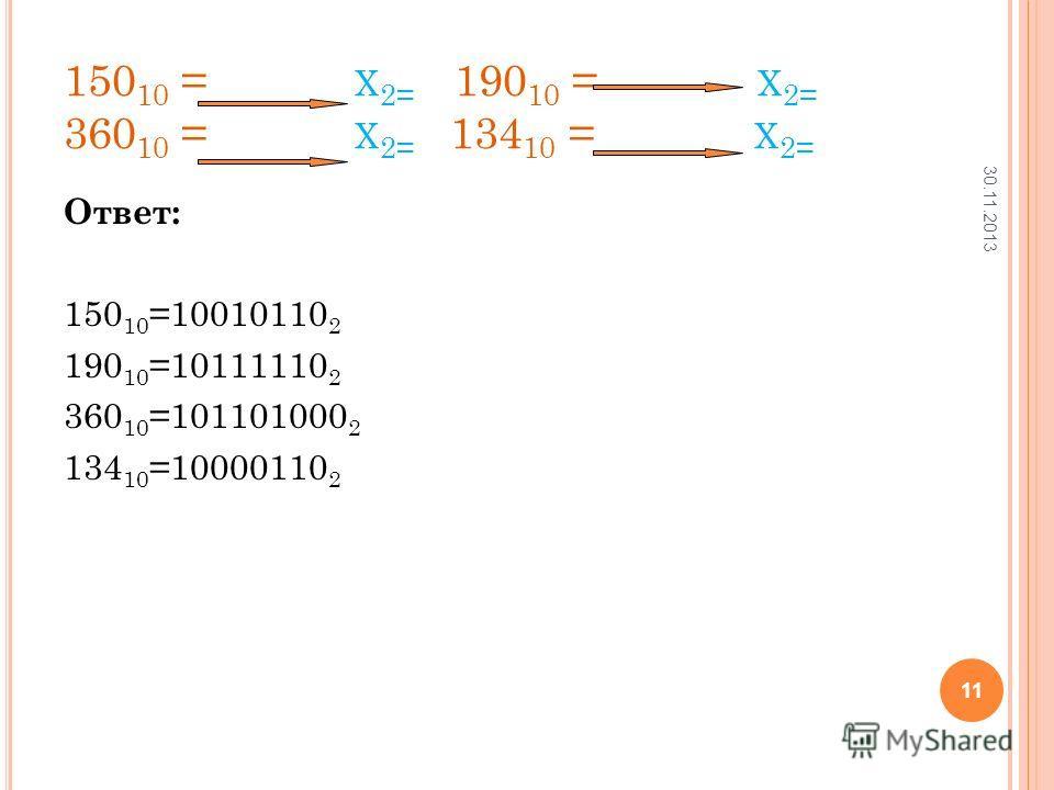 150 10 = Х 2= 190 10 = Х 2= 360 10 = Х 2= 134 10 = Х 2= Ответ: 150 10 =10010110 2 190 10 =10111110 2 360 10 =101101000 2 134 10 =10000110 2 30.11.2013 11