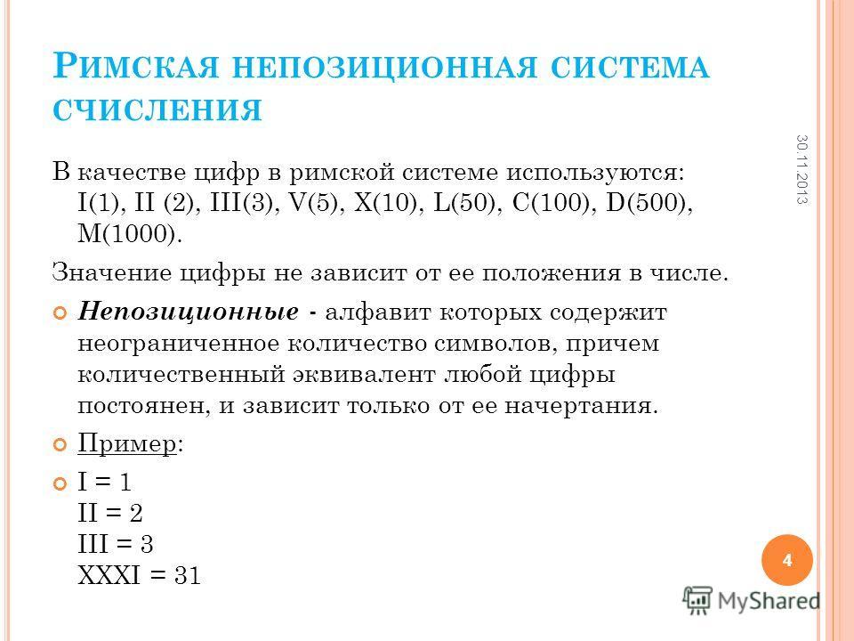 Р ИМСКАЯ НЕПОЗИЦИОННАЯ СИСТЕМА СЧИСЛЕНИЯ В качестве цифр в римской системе используются: I(1), II (2), III(3), V(5), X(10), L(50), C(100), D(500), M(1000). Значение цифры не зависит от ее положения в числе. Непозиционные - алфавит которых содержит не