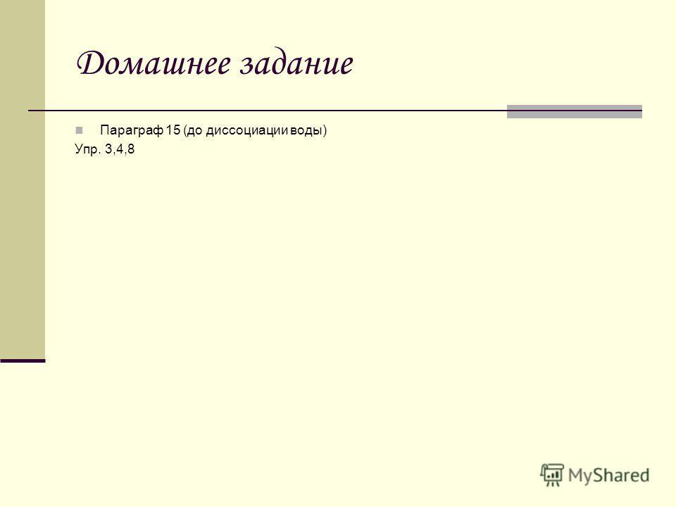 Домашнее задание Параграф 15 (до диссоциации воды) Упр. 3,4,8