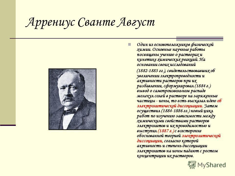 Аррениус Сванте Август Один из основоположников физической химии. Основные научные работы посвящены учению о растворах и кинетике химических реакций. На основании своих исследований (1882-1883 гг.), свидетельствовавших об увеличении электропроводност