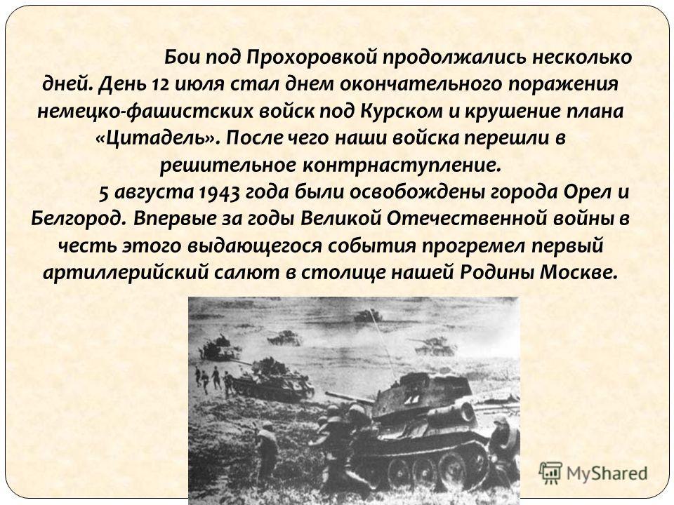 Бои под Прохоровкой продолжались несколько дней. День 12 июля стал днем окончательного поражения немецко-фашистских войск под Курском и крушение плана «Цитадель». После чего наши войска перешли в решительное контрнаступление. 5 августа 1943 года были