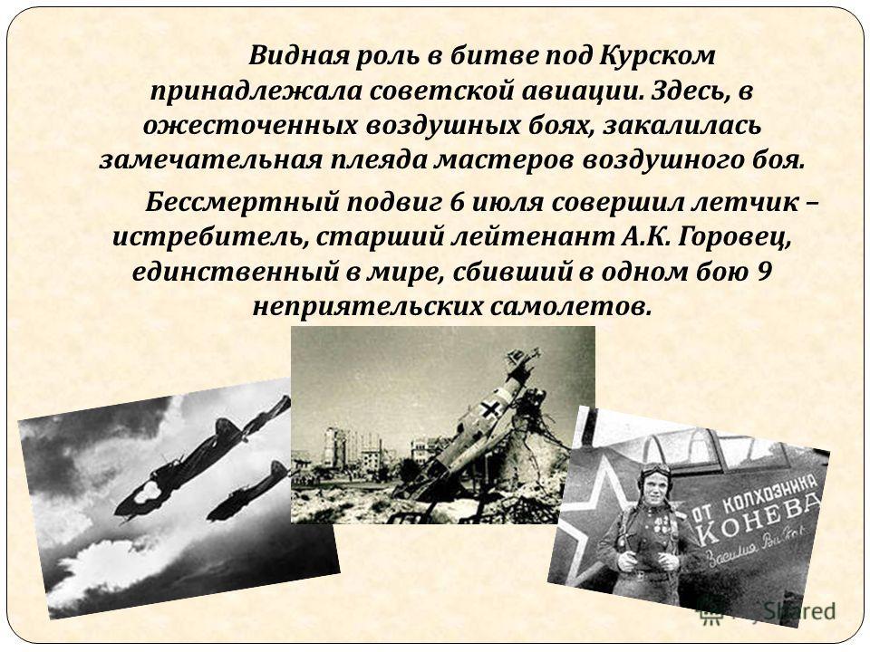 Видная роль в битве под Курском принадлежала советской авиации. Здесь, в ожесточенных воздушных боях, закалилась замечательная плеяда мастеров воздушного боя. Бессмертный подвиг 6 июля совершил летчик – истребитель, старший лейтенант А. К. Горовец, е