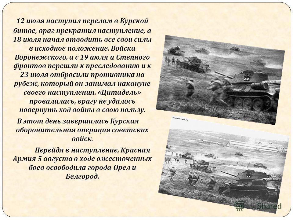 12 июля наступил перелом в Курской битве, враг прекратил наступление, а 18 июля начал отводить все свои силы в исходное положение. Войска Воронежского, а с 19 июля и Степного фронтов перешли к преследованию и к 23 июля отбросили противника на рубеж,
