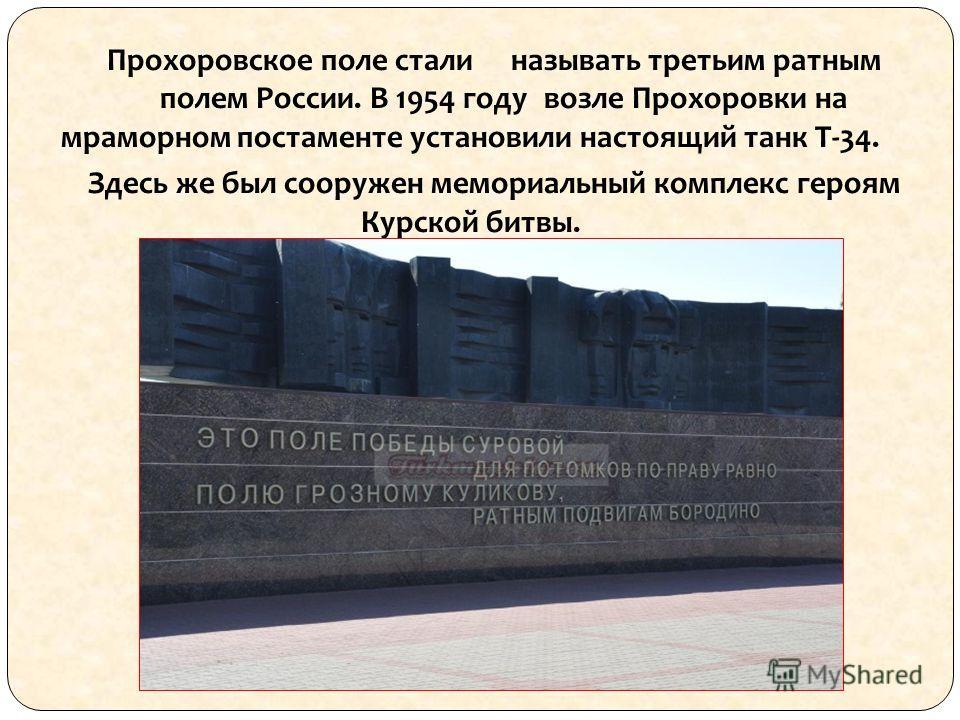 Прохоровское поле стали называть третьим ратным полем России. В 1954 году возле Прохоровки на мраморном постаменте установили настоящий танк Т-34. Здесь же был сооружен мемориальный комплекс героям Курской битвы.