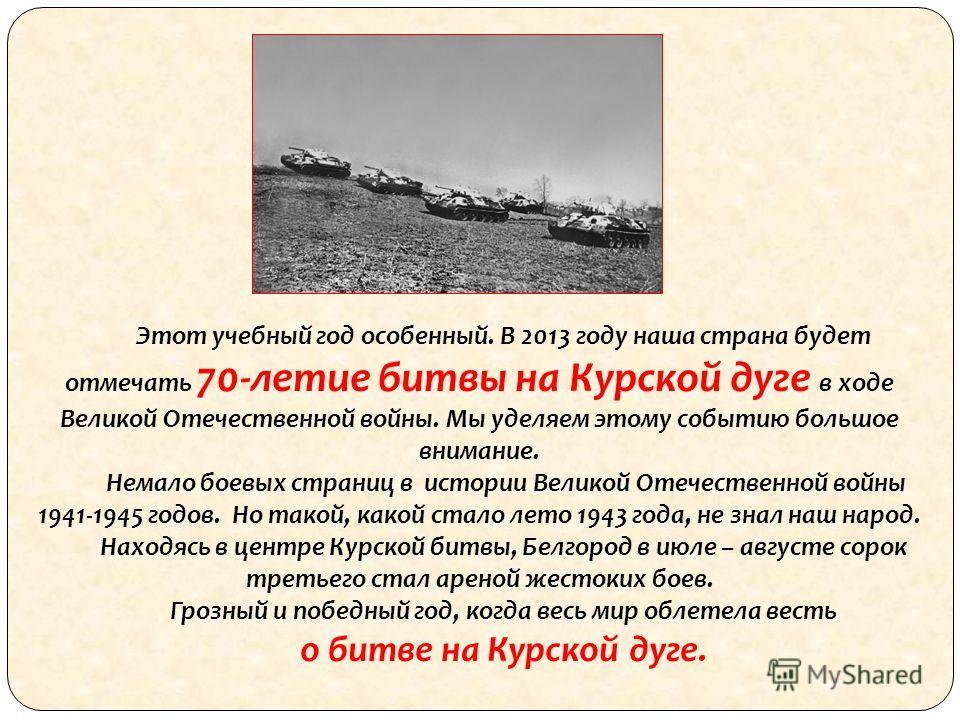 Этот учебный год особенный. В 2013 году наша страна будет отмечать 70-летие битвы на Курской дуге в ходе Великой Отечественной войны. Мы уделяем этому событию большое внимание. Немало боевых страниц в истории Великой Отечественной войны 1941-1945 год