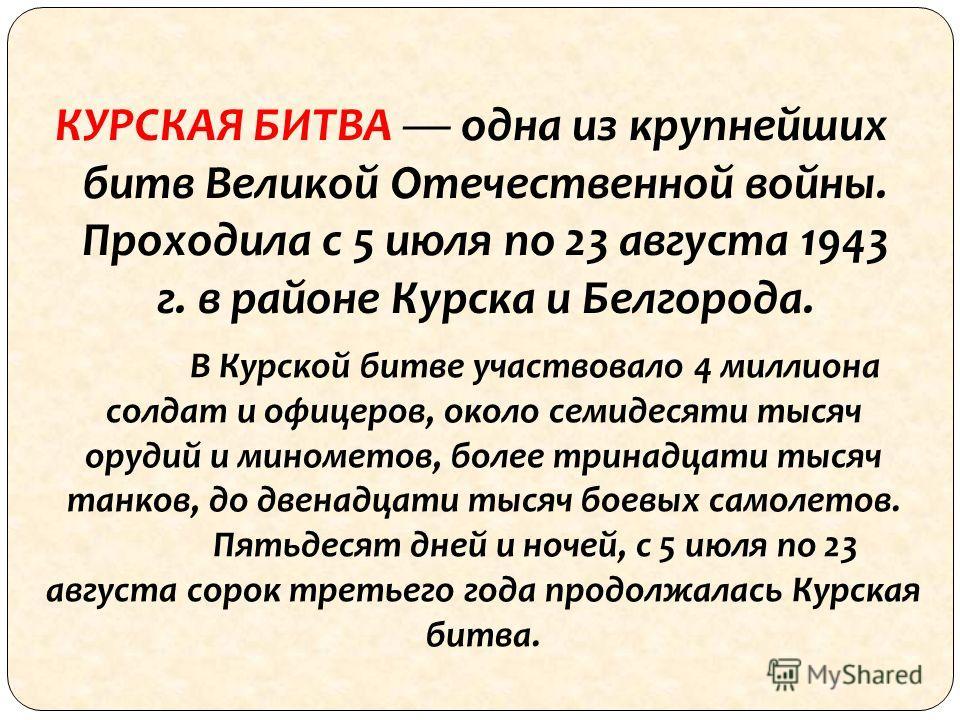 КУРСКАЯ БИТВА одна из крупнейших битв Великой Отечественной войны. Проходила с 5 июля по 23 августа 1943 г. в районе Курска и Белгорода. В Курской битве участвовало 4 миллиона солдат и офицеров, около семидесяти тысяч орудий и минометов, более тринад