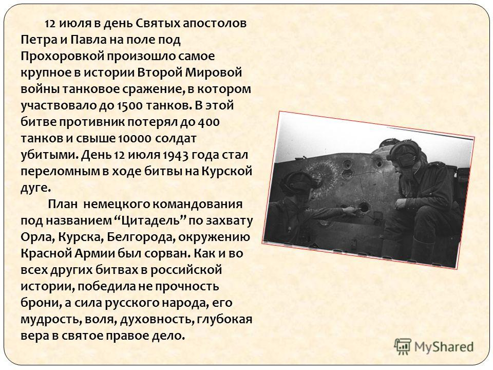 12 июля в день Святых апостолов Петра и Павла на поле под Прохоровкой произошло самое крупное в истории Второй Мировой войны танковое сражение, в котором участвовало до 1500 танков. В этой битве противник потерял до 400 танков и свыше 10000 солдат уб