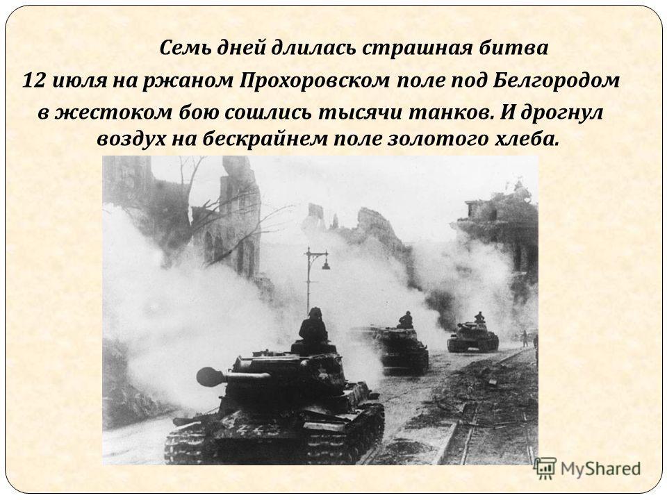 Семь дней длилась страшная битва 12 июля на ржаном Прохоровском поле под Белгородом в жестоком бою сошлись тысячи танков. И дрогнул воздух на бескрайнем поле золотого хлеба.