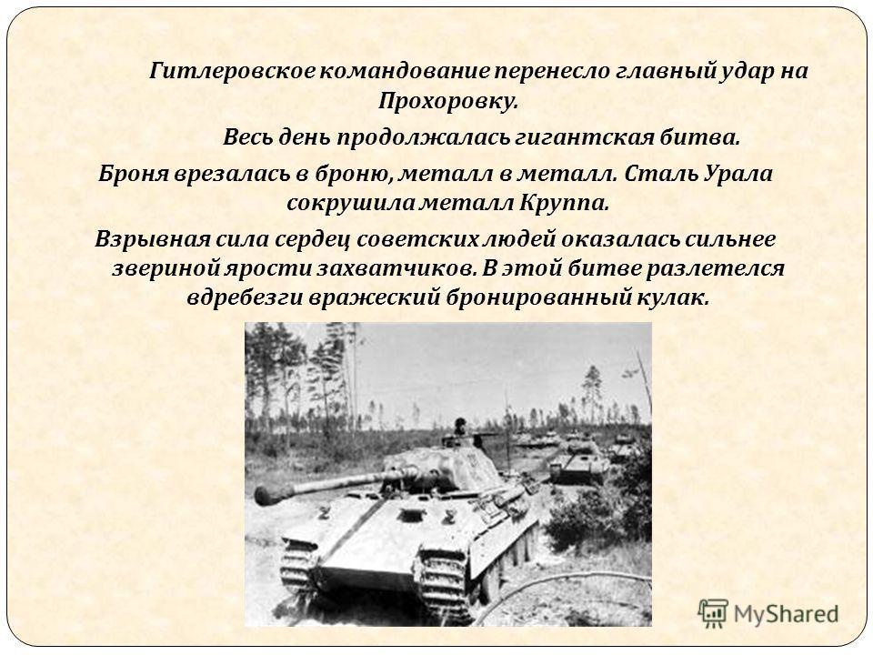 Гитлеровское командование перенесло главный удар на Прохоровку. Весь день продолжалась гигантская битва. Броня врезалась в броню, металл в металл. Сталь Урала сокрушила металл Круппа. Взрывная сила сердец советских людей оказалась сильнее звериной яр