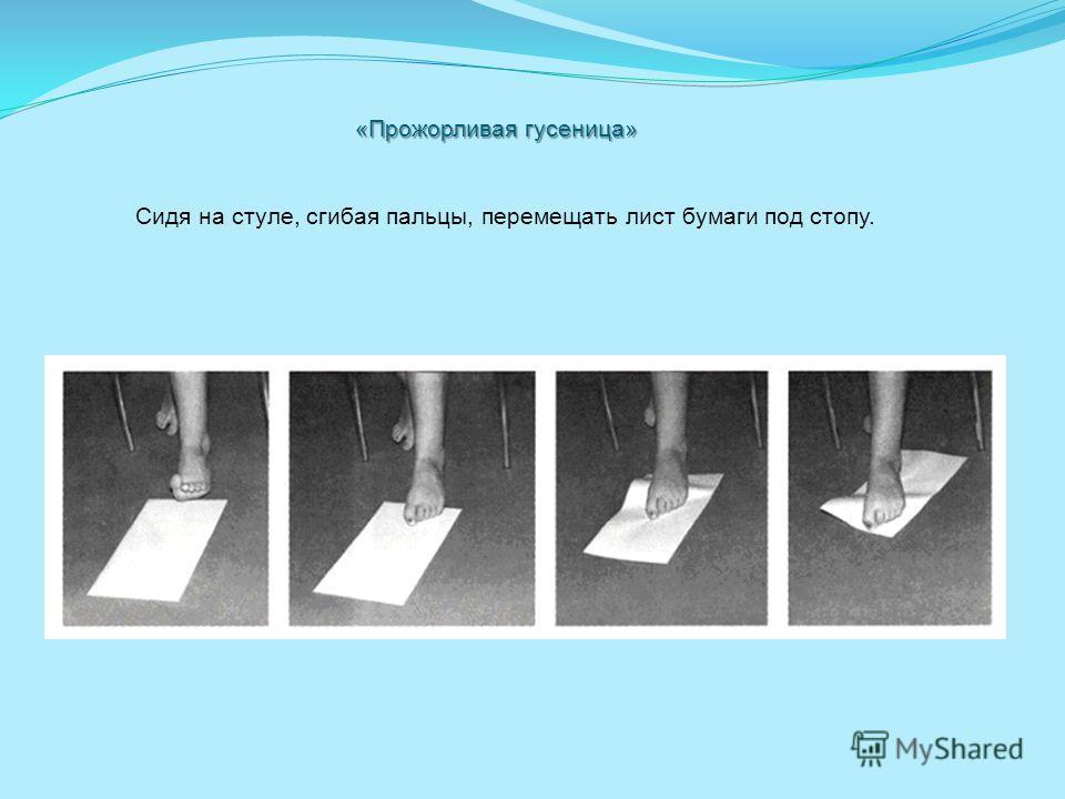 «Прожорливая гусеница» Сидя на стуле, сгибая пальцы, перемещать лист бумаги под стопу.
