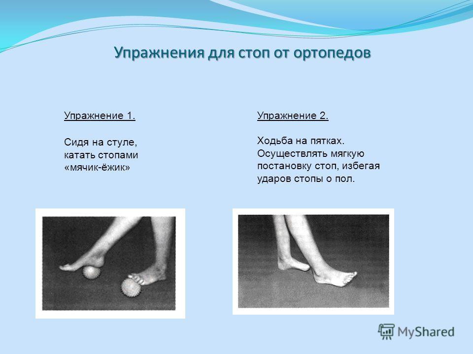 Упражнения для стоп от ортопедов Упражнение 1. Сидя на стуле, катать стопами «мячик-ёжик» Упражнение 2. Ходьба на пятках. Осуществлять мягкую постановку стоп, избегая ударов стопы о пол.