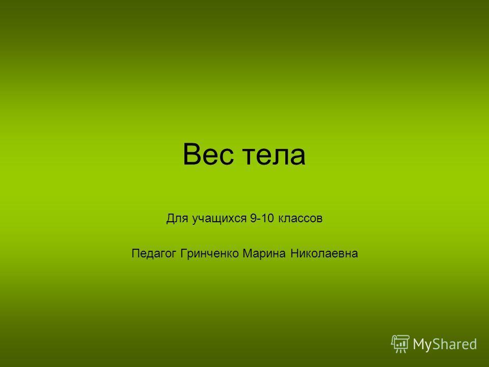 Вес тела Для учащихся 9-10 классов Педагог Гринченко Марина Николаевна