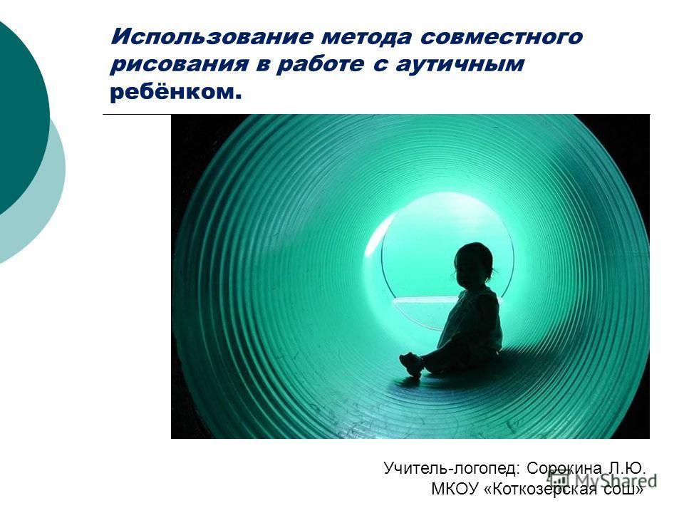 Использование метода совместного рисования в работе с аутичным ребёнком. Учитель-логопед: Сорокина Л.Ю. МКОУ «Коткозерская сош»
