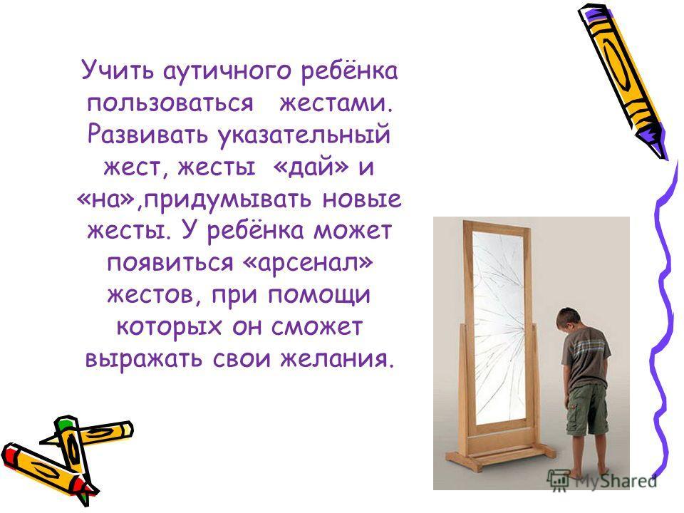 Учить аутичного ребёнка пользоваться жестами. Развивать указательный жест, жесты «дай» и «на»,придумывать новые жесты. У ребёнка может появиться «арсенал» жестов, при помощи которых он сможет выражать свои желания.