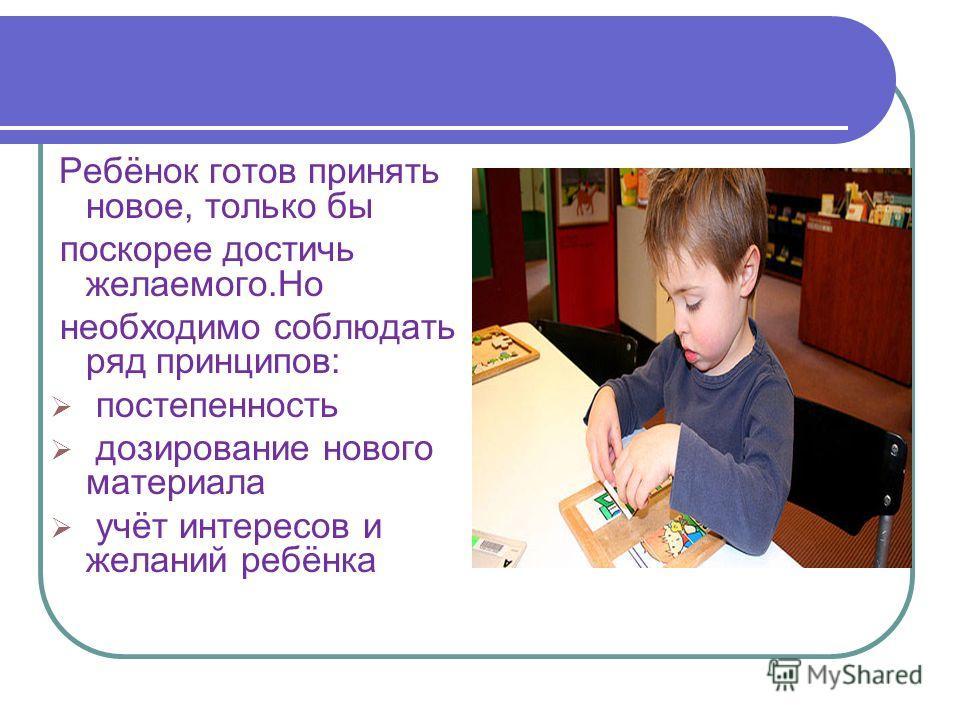 Ребёнок готов принять новое, только бы поскорее достичь желаемого.Но необходимо соблюдать ряд принципов: постепенность дозирование нового материала учёт интересов и желаний ребёнка