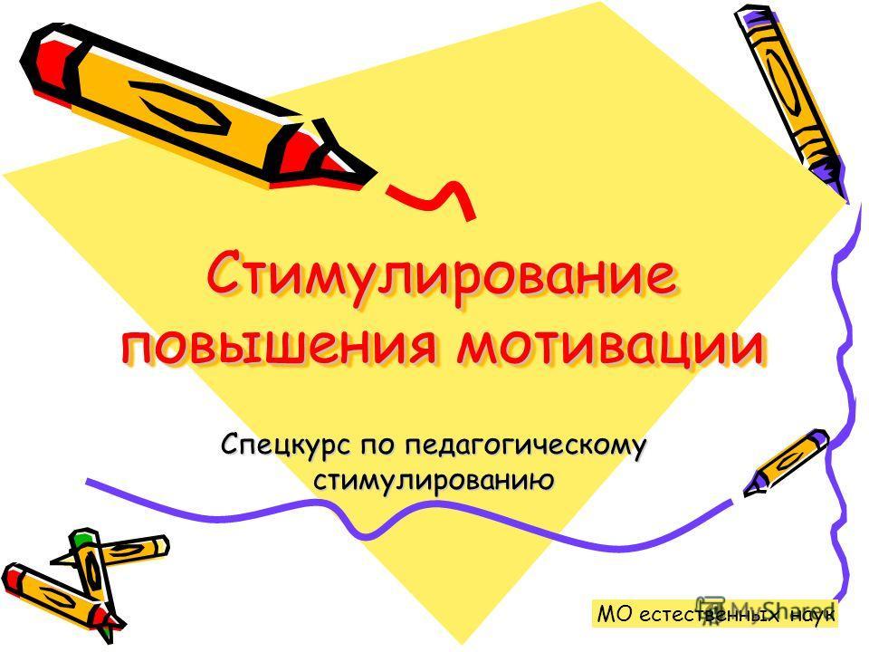 Стимулирование повышения мотивации Спецкурс по педагогическому стимулированию МО естественных наук