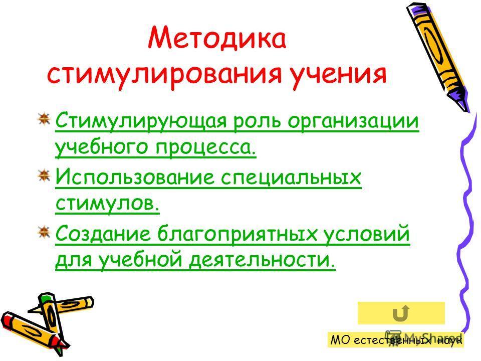 Методика стимулирования учения Стимулирующая роль организации учебного процесса. Использование специальных стимулов. Создание благоприятных условий для учебной деятельности. МО естественных наук