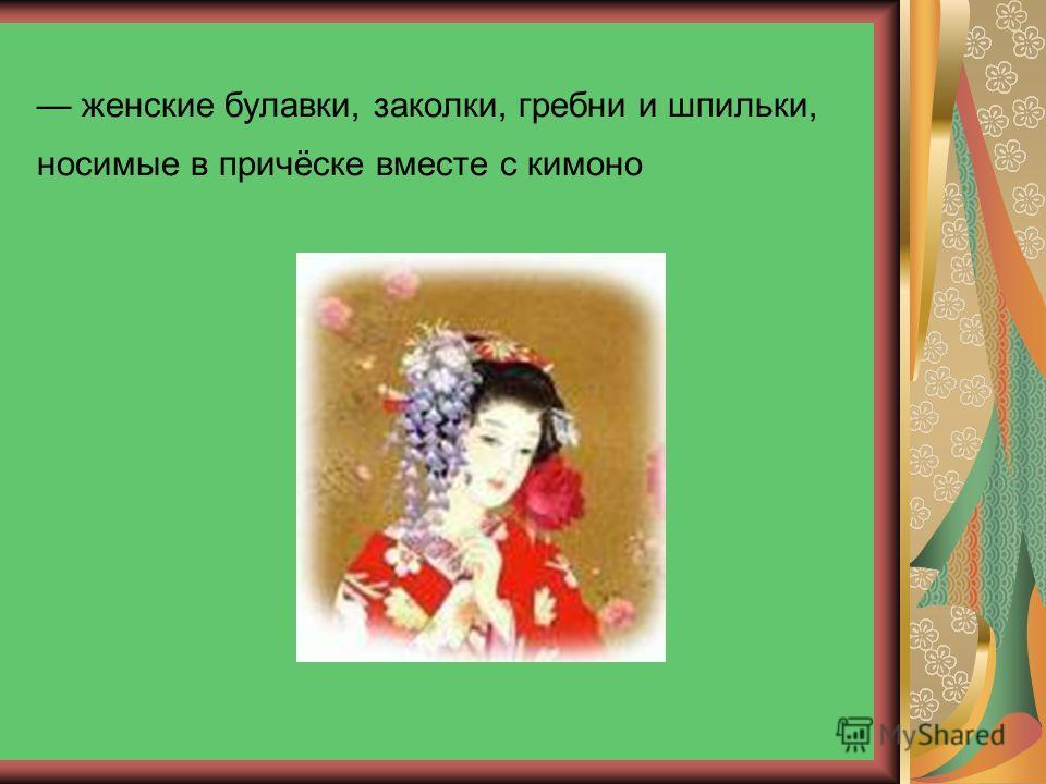 женские булавки, заколки, гребни и шпильки, носимые в причёске вместе с кимоно
