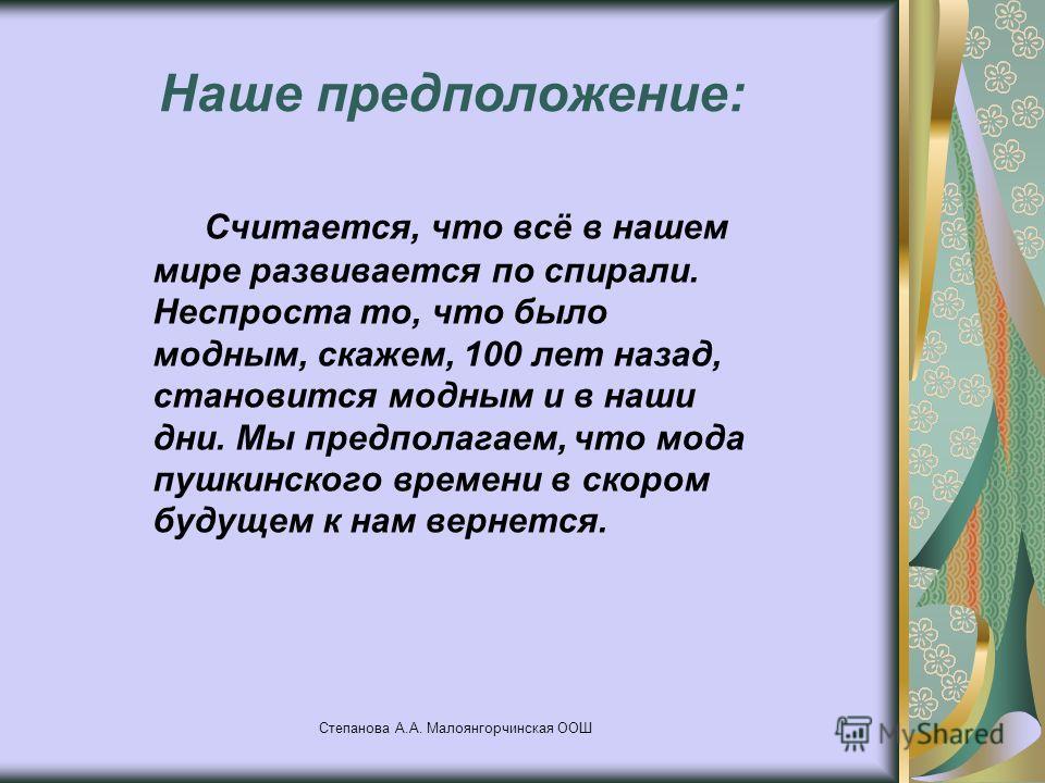 Степанова А.А. Малоянгорчинская ООШ Наше предположение: Считается, что всё в нашем мире развивается по спирали. Неспроста то, что было модным, скажем, 100 лет назад, становится модным и в наши дни. Мы предполагаем, что мода пушкинского времени в скор