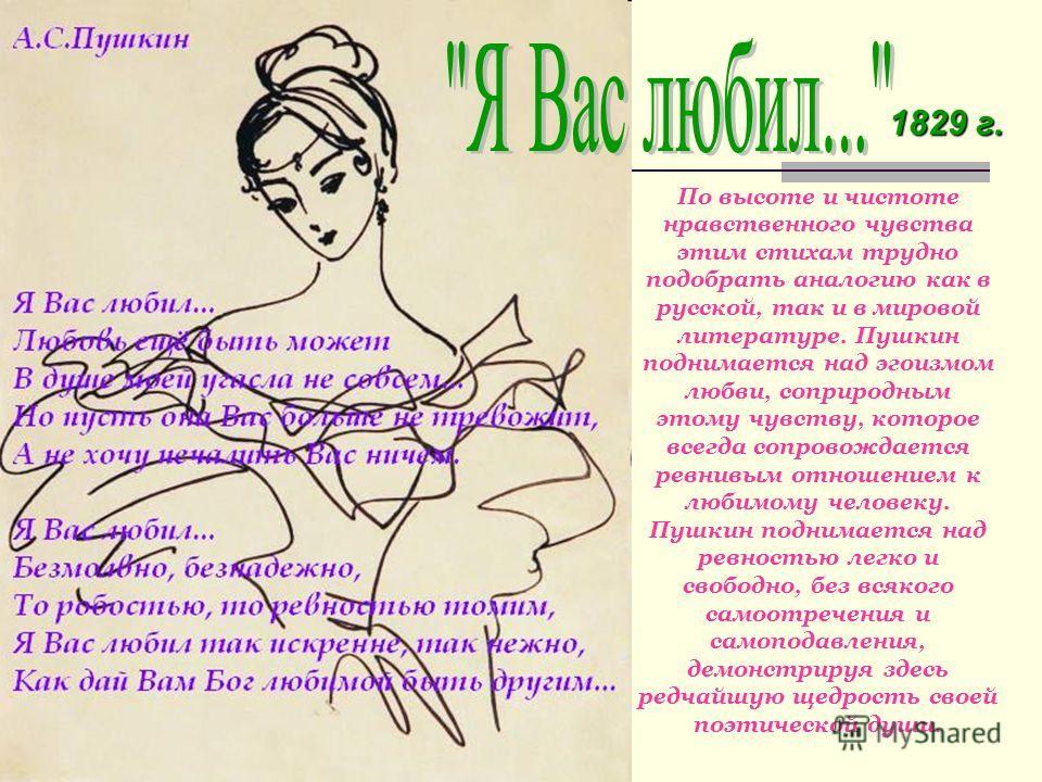 1829 г. По высоте и чистоте нравственного чувства этим стихам трудно подобрать аналогию как в русской, так и в мировой литературе. Пушкин поднимается над эгоизмом любви, соприродным этому чувству, которое всегда сопровождается ревнивым отношением к л