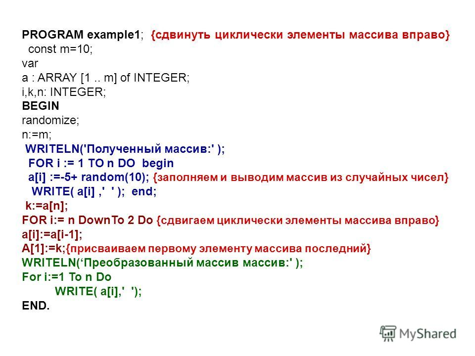 PROGRAM example1; {сдвинуть циклически элементы массива вправо} const m=10; var a : ARRAY [1.. m] of INTEGER; i,k,n: INTEGER; BEGIN randomize; n:=m; WRITELN('Полученный массив:' ); FOR i := 1 TO n DO begin a[i] :=-5+ random(10); {заполняем и выводим