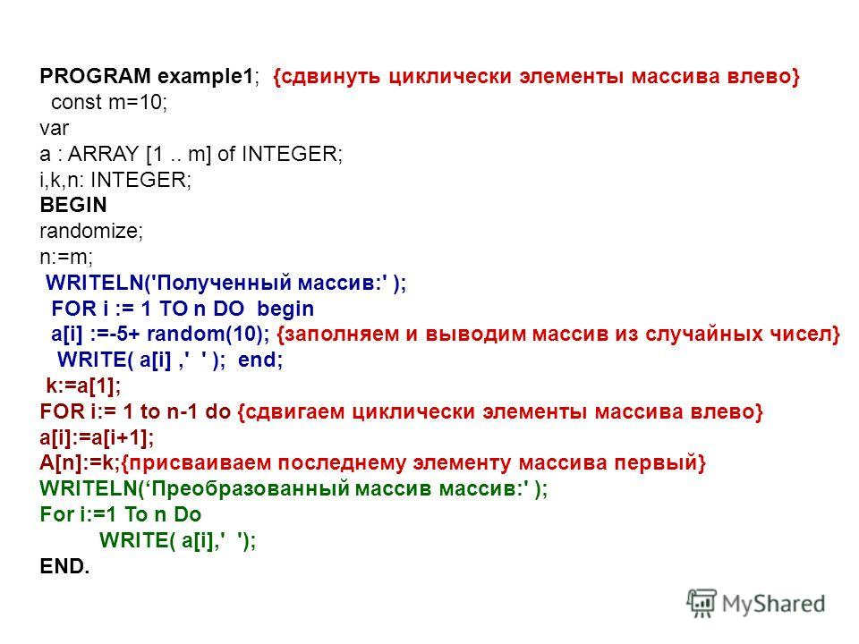 PROGRAM example1; {сдвинуть циклически элементы массива влево} const m=10; var a : ARRAY [1.. m] of INTEGER; i,k,n: INTEGER; BEGIN randomize; n:=m; WRITELN('Полученный массив:' ); FOR i := 1 TO n DO begin a[i] :=-5+ random(10); {заполняем и выводим м