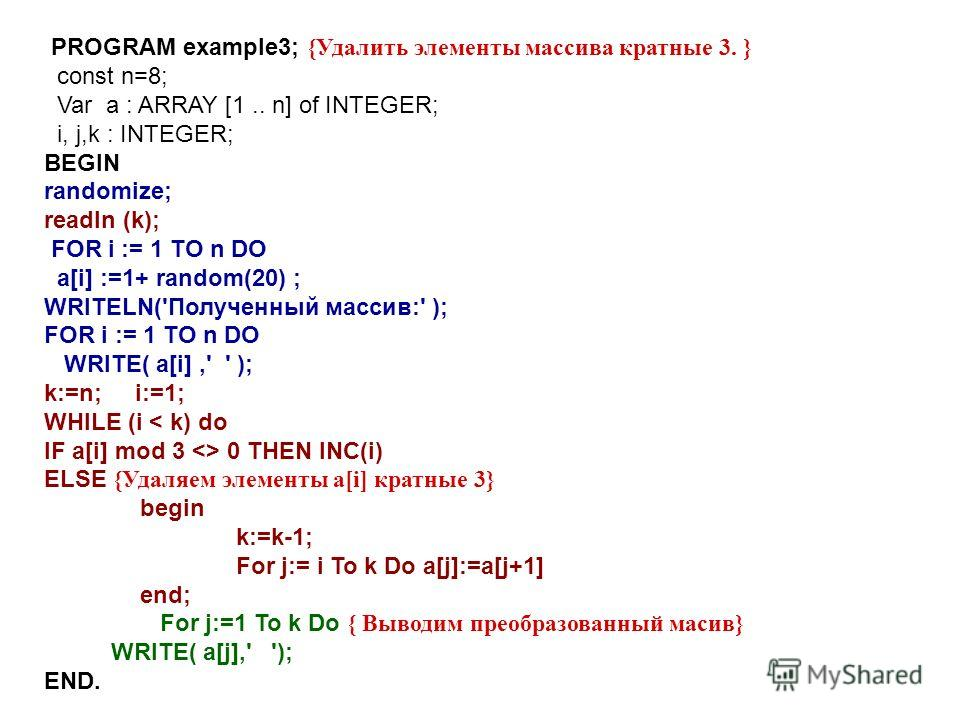 PROGRAM example3; {Удалить элементы массива кратные 3. } const n=8; Var a : ARRAY [1.. n] of INTEGER; i, j,k : INTEGER; BEGIN randomize; readln (k); FOR i := 1 TO n DO a[i] :=1+ random(20) ; WRITELN('Полученный массив:' ); FOR i := 1 TO n DO WRITE( a