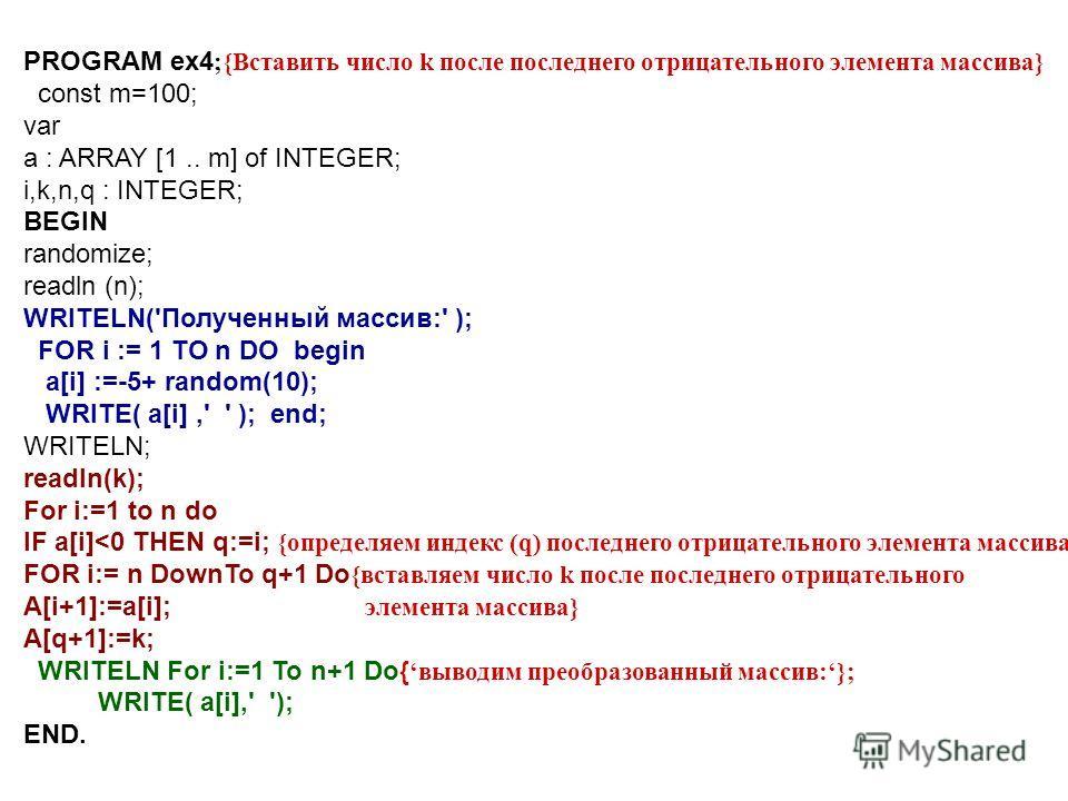 PROGRAM ex4 ;{Вставить число k после последнего отрицательного элемента массива} const m=100; var a : ARRAY [1.. m] of INTEGER; i,k,n,q : INTEGER; BEGIN randomize; readln (n); WRITELN('Полученный массив:' ); FOR i := 1 TO n DO begin a[i] :=-5+ random
