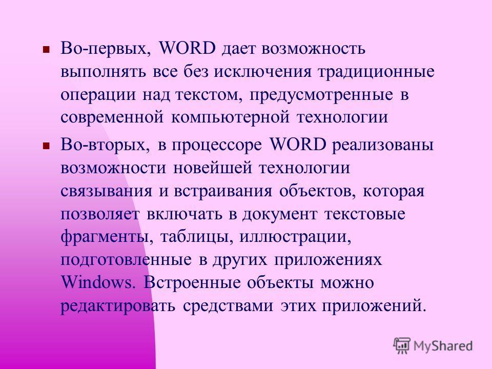 WORD - это приложение Windows, предназначенное для создания, просмотра, модификации и печати текстовых документов. WORD - одна из самых совершенный программ в классе текстовых процессоров, которая предусматривает выполнение сотен операций над текстов