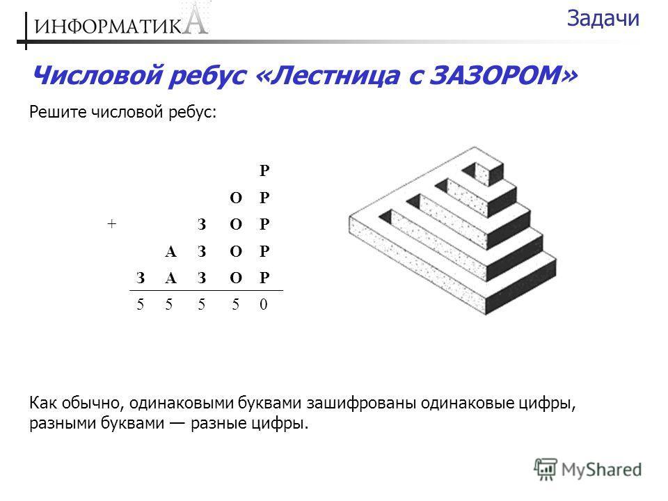 Числовой ребус «Лестница с ЗАЗОРОМ» Решите числовой ребус: Задачи Р ОР +ЗОР АЗОР ЗАЗОР 55550 Как обычно, одинаковыми буквами зашифрованы одинаковые цифры, разными буквами разные цифры.