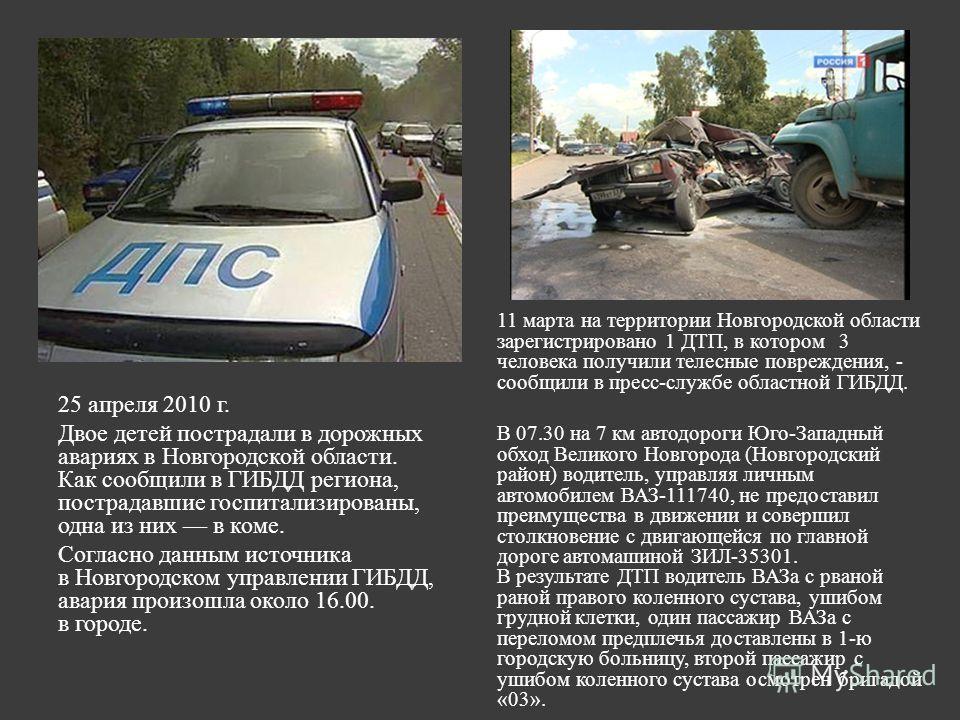25 апреля 2010 г. Двое детей пострадали в дорожных авариях в Новгородской области. Как сообщили в ГИБДД региона, пострадавшие госпитализированы, одна из них в коме. Согласно данным источника в Новгородском управлении ГИБДД, авария произошла около 16.