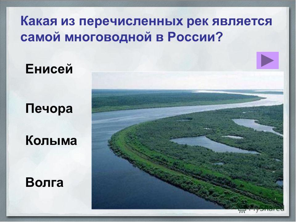 Енисей Какая из перечисленных рек является самой многоводной в России? Волга Печора Колыма