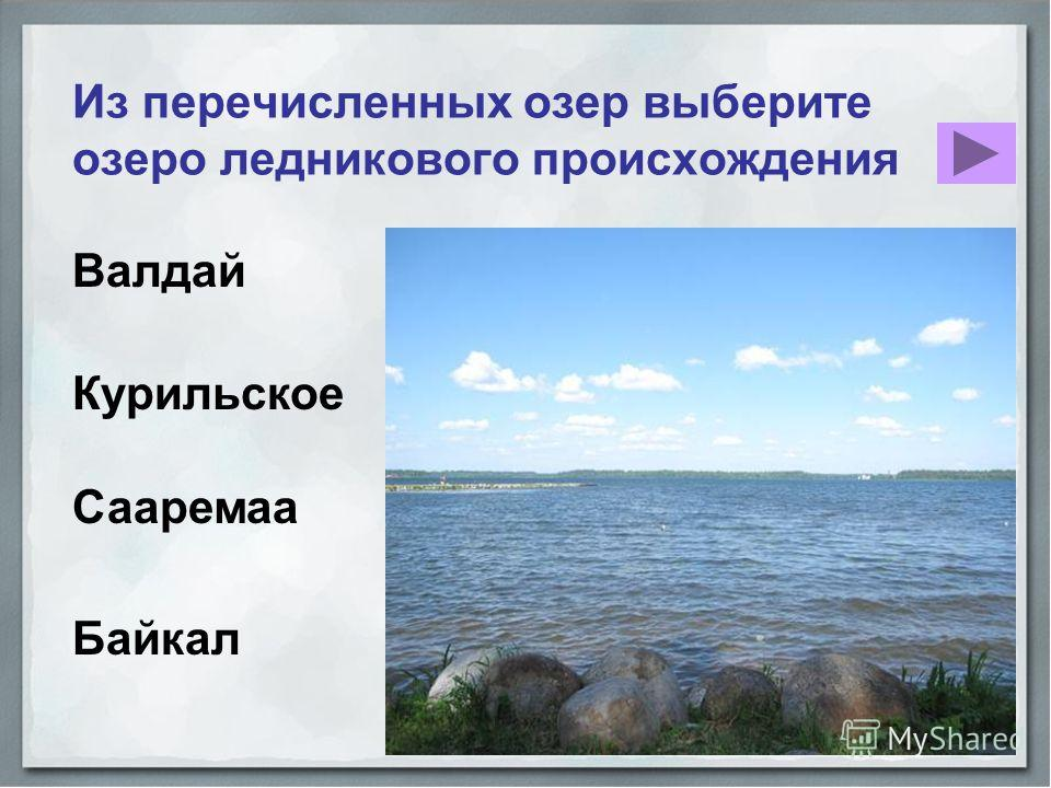 Сааремаа Из перечисленных озер выберите озеро ледникового происхождения Валдай Курильское Байкал