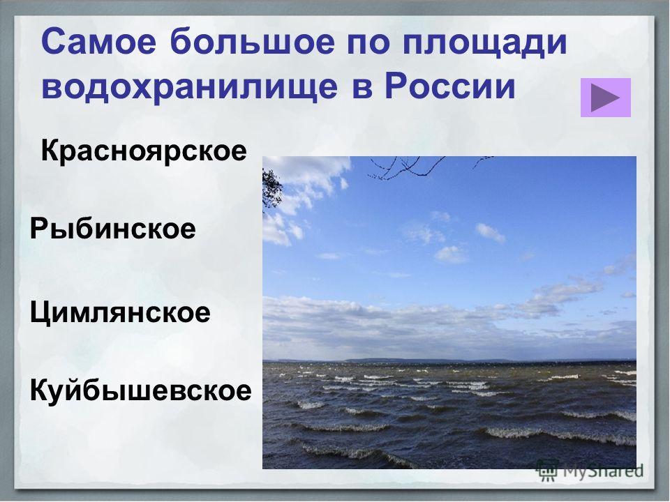 Красноярское Самое большое по площади водохранилище в России Рыбинское Цимлянское Куйбышевское