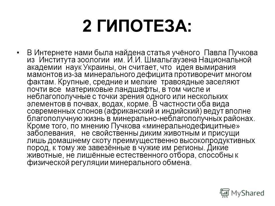 2 ГИПОТЕЗА: В Интернете нами была найдена статья учёного Павла Пучкова из Института зоологии им. И.И. Шмальгаузена Национальной академии наук Украины, он считает, что идея вымирания мамонтов из-за минерального дефицита противоречит многом фактам. Кру