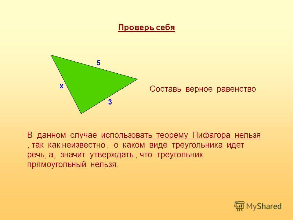 Проверь себя 3 5 х Составь верное равенство В данном случае использовать теорему Пифагора нельзя, так как неизвестно, о каком виде треугольника идет речь, а, значит утверждать, что треугольник прямоугольный нельзя.