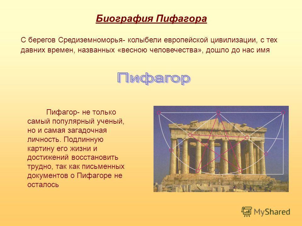 Биография Пифагора Пифагор- не только самый популярный ученый, но и самая загадочная личность. Подлинную картину его жизни и достижений восстановить трудно, так как письменных документов о Пифагоре не осталось С берегов Средиземноморья- колыбели евро