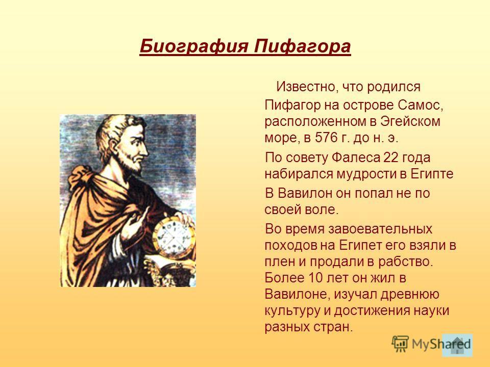 Биография Пифагора Известно, что родился Пифагор на острове Самос, расположенном в Эгейском море, в 576 г. до н. э. По совету Фалеса 22 года набирался мудрости в Египте В Вавилон он попал не по своей воле. Во время завоевательных походов на Египет ег