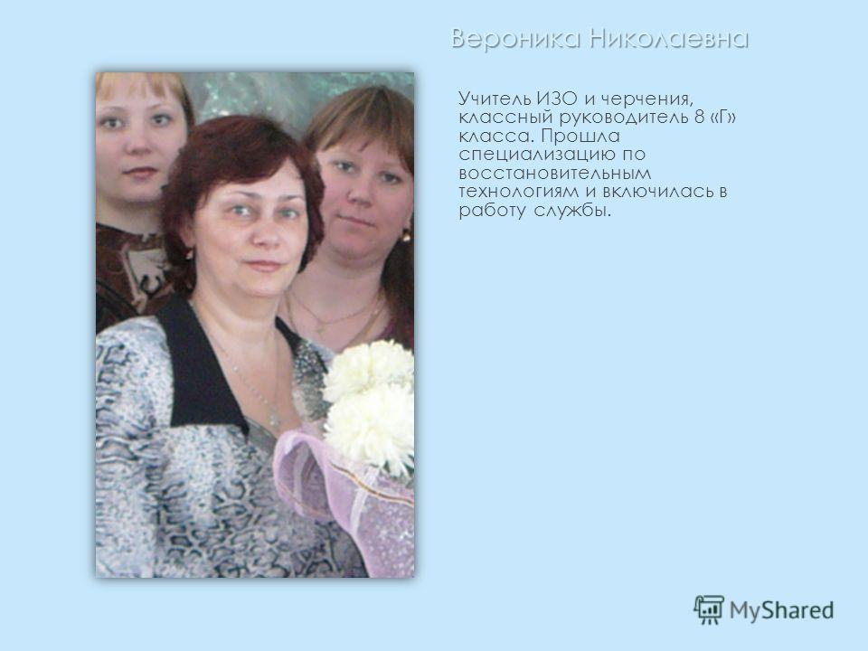 Вероника Николаевна Учитель ИЗО и черчения, классный руководитель 8 «Г» класса. Прошла специализацию по восстановительным технологиям и включилась в работу службы.
