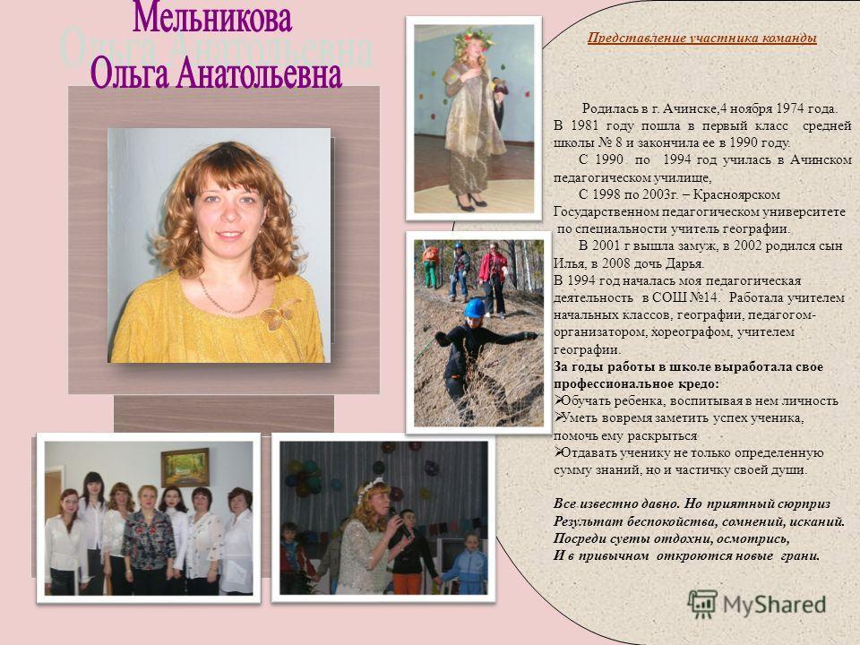 Родилась в г. Ачинске,4 ноября 1974 года. В 1981 году пошла в первый класс средней школы 8 и закончила ее в 1990 году. С 1990 по 1994 год училась в Ачинском педагогическом училище, С 1998 по 2003г. – Красноярском Государственном педагогическом универ
