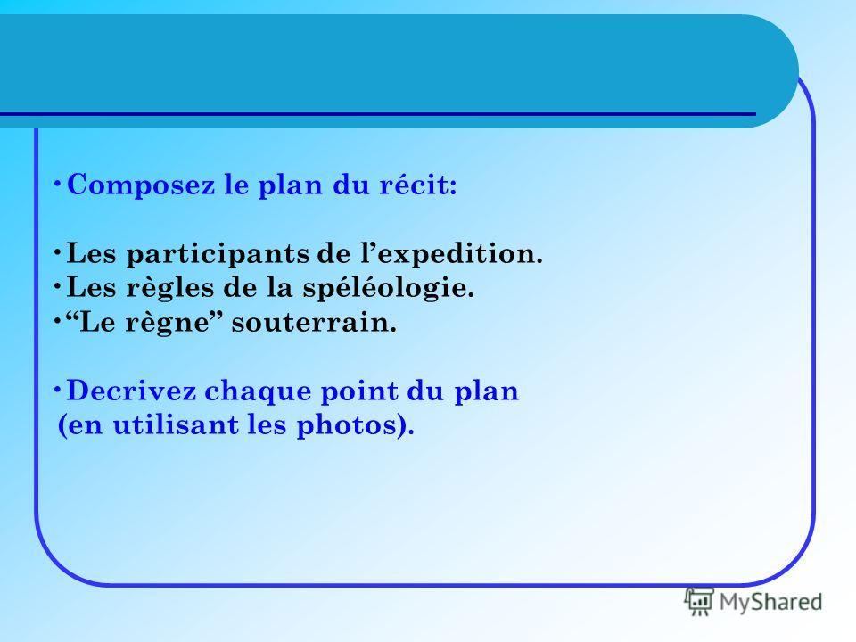 Composez le plan du récit: Les participants de lexpedition. Les règles de la spéléologie. Le règne souterrain. Decrivez chaque point du plan (en utilisant les photos).