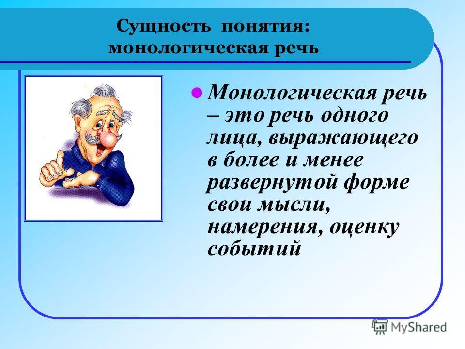 Сущность понятия: монологическая речь Монологическая речь – это речь одного лица, выражающего в более и менее развернутой форме свои мысли, намерения, оценку событий