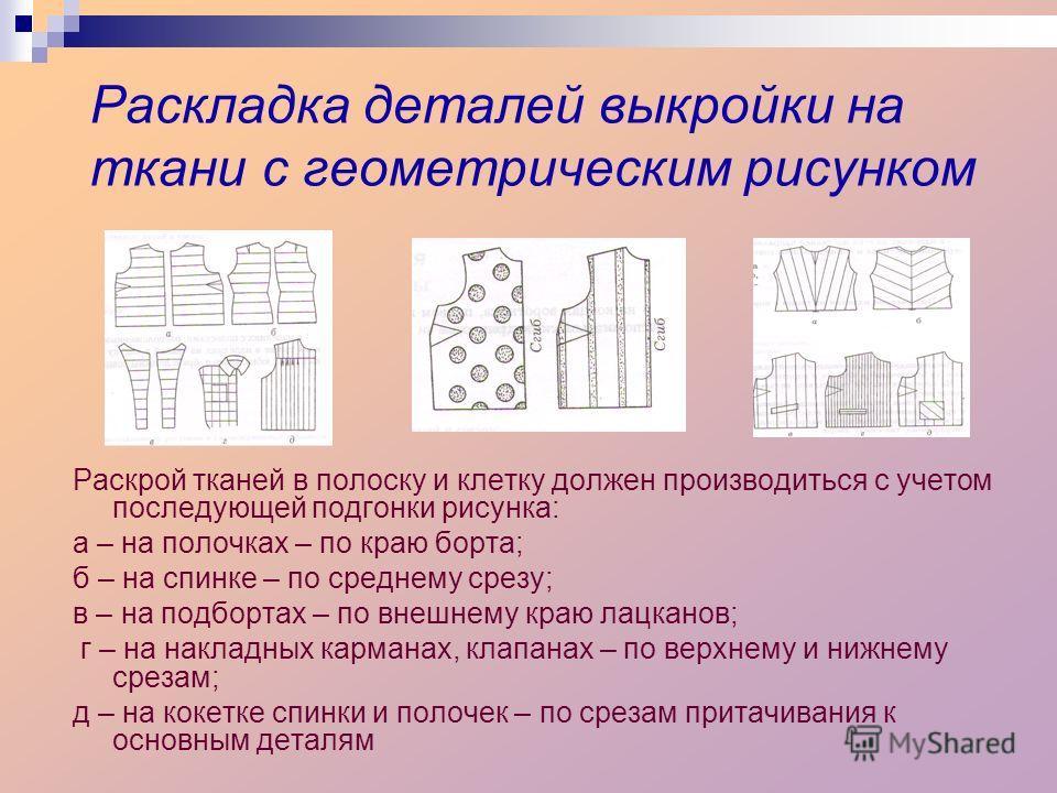 Раскладка деталей выкройки на ткани с геометрическим рисунком Раскрой тканей в полоску и клетку должен производиться с учетом последующей подгонки рисунка: а – на полочках – по краю борта; б – на спинке – по среднему срезу; в – на подбортах – по внеш