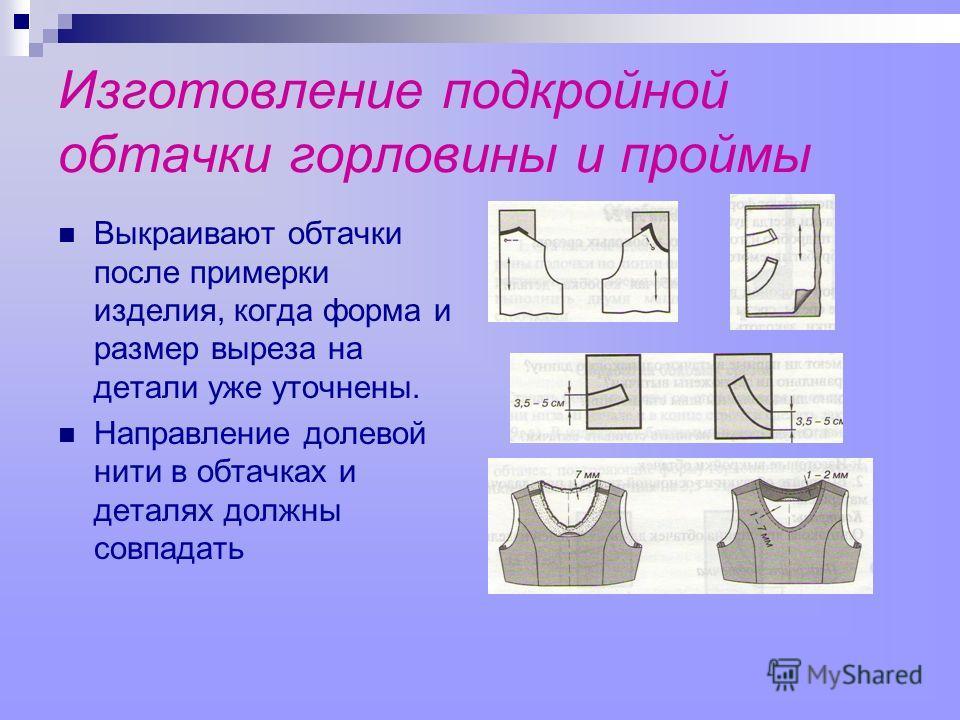 Изготовление подкройной обтачки горловины и проймы Выкраивают обтачки после примерки изделия, когда форма и размер выреза на детали уже уточнены. Направление долевой нити в обтачках и деталях должны совпадать
