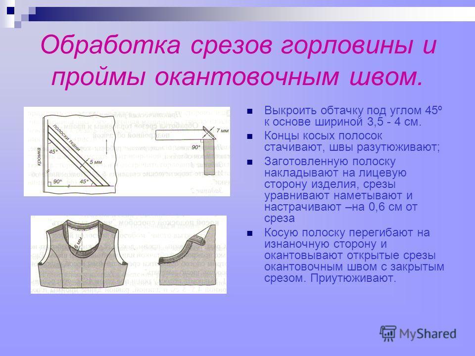 Обработка срезов горловины и проймы окантовочным швом. Выкроить обтачку под углом 45º к основе шириной 3,5 - 4 см. Концы косых полосок стачивают, швы разутюживают; Заготовленную полоску накладывают на лицевую сторону изделия, срезы уравнивают наметыв