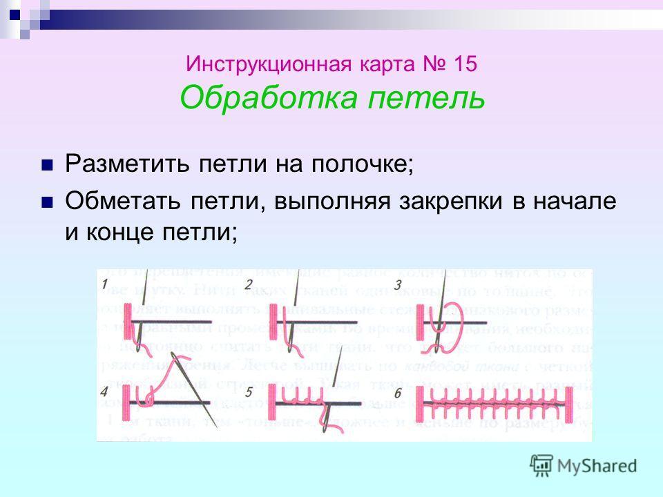 Инструкционная карта 15 Обработка петель Разметить петли на полочке; Обметать петли, выполняя закрепки в начале и конце петли;