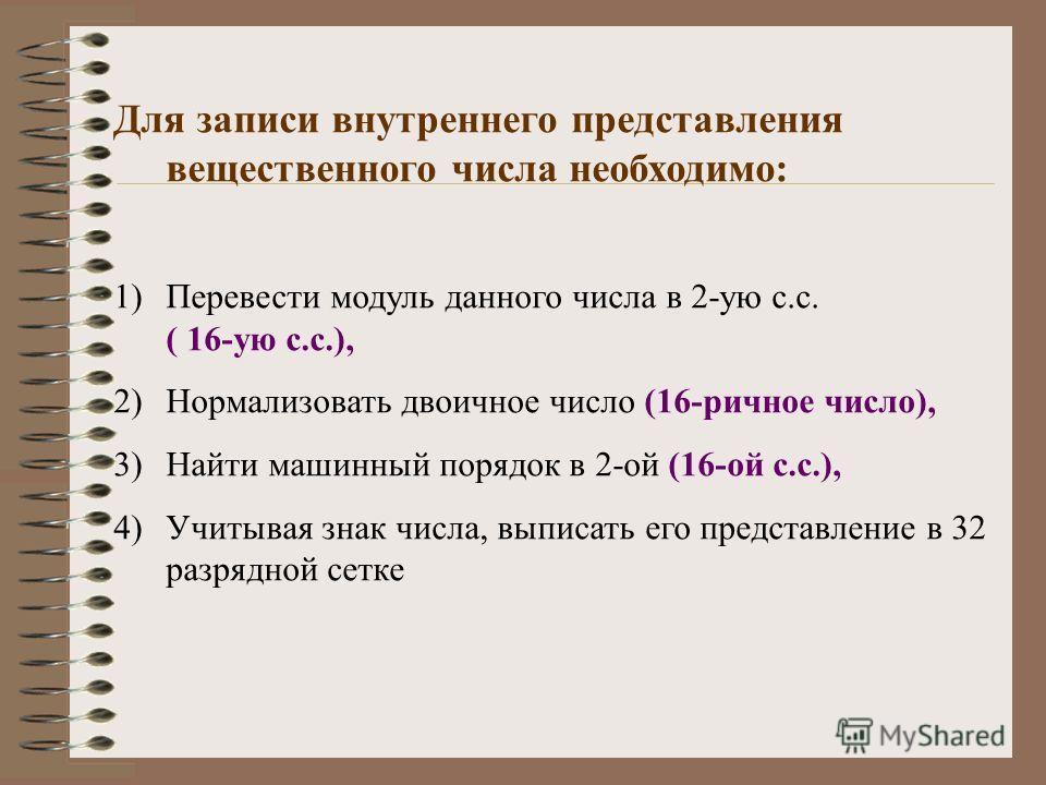 Для записи внутреннего представления вещественного числа необходимо: 1)Перевести модуль данного числа в 2-ую с.с. ( 16-ую с.с.), 2)Нормализовать двоичное число (16-ричное число), 3)Найти машинный порядок в 2-ой (16-ой с.с.), 4)Учитывая знак числа, вы