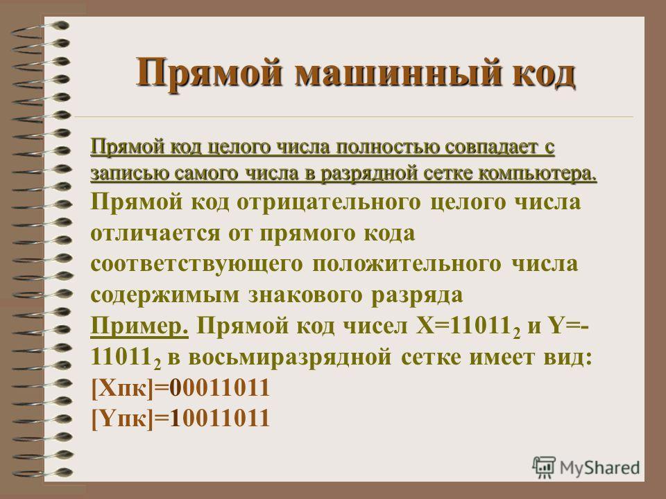 Прямой машинный код Прямой код целого числа полностью совпадает с записью самого числа в разрядной сетке компьютера. Прямой код целого числа полностью совпадает с записью самого числа в разрядной сетке компьютера. Прямой код отрицательного целого чис