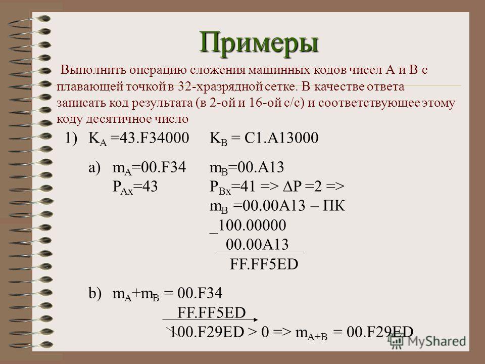 Примеры Выполнить операцию сложения машинных кодов чисел А и В с плавающей точкой в 32-хразрядной сетке. В качестве ответа записать код результата (в 2-ой и 16-ой с/с) и соответствующее этому коду десятичное число 1)K А =43.F34000K В = C1.A13000 a)m